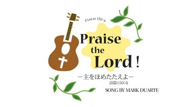 Praise the Lord! 〜主をほめた...